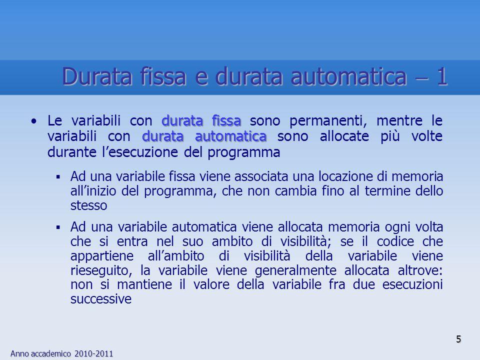 Anno accademico 2010-2011 durata fissa durata automaticaLe variabili con durata fissa sono permanenti, mentre le variabili con durata automatica sono allocate più volte durante lesecuzione del programma Ad una variabile fissa viene associata una locazione di memoria allinizio del programma, che non cambia fino al termine dello stesso Ad una variabile automatica viene allocata memoria ogni volta che si entra nel suo ambito di visibilità; se il codice che appartiene allambito di visibilità della variabile viene rieseguito, la variabile viene generalmente allocata altrove: non si mantiene il valore della variabile fra due esecuzioni successive 5 Durata fissa e durata automatica 1