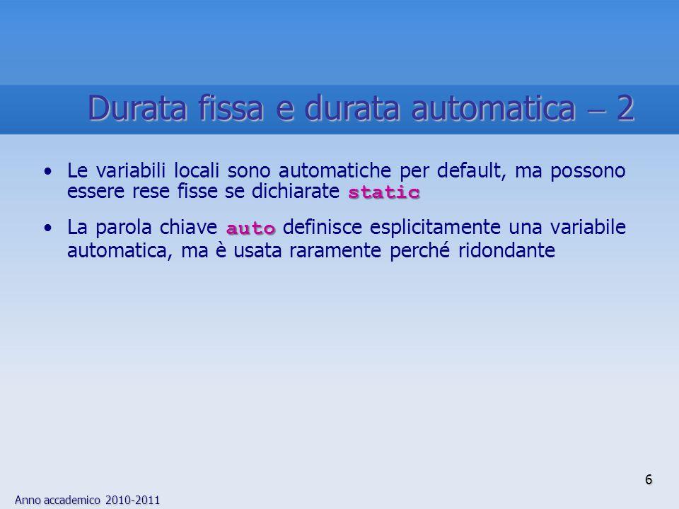 Anno accademico 2010-2011 staticLe variabili locali sono automatiche per default, ma possono essere rese fisse se dichiarate static autoLa parola chiave auto definisce esplicitamente una variabile automatica, ma è usata raramente perché ridondante 6 Durata fissa e durata automatica 2