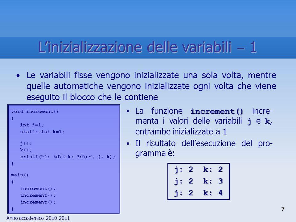 Anno accademico 2010-2011 void increment() { int j 1; static int k 1; j ; k ; printf(j: %d\t k: %d\n, j, k); } main() { increment(); } increment() jk La funzione increment() incre- menta i valori delle variabili j e k, entrambe inizializzate a 1 Il risultato dellesecuzione del pro- gramma è: j: 2k: 2 j: 2k: 3 j: 2k: 4 Le variabili fisse vengono inizializzate una sola volta, mentre quelle automatiche vengono inizializzate ogni volta che viene eseguito il blocco che le contiene 7 Linizializzazione delle variabili 1