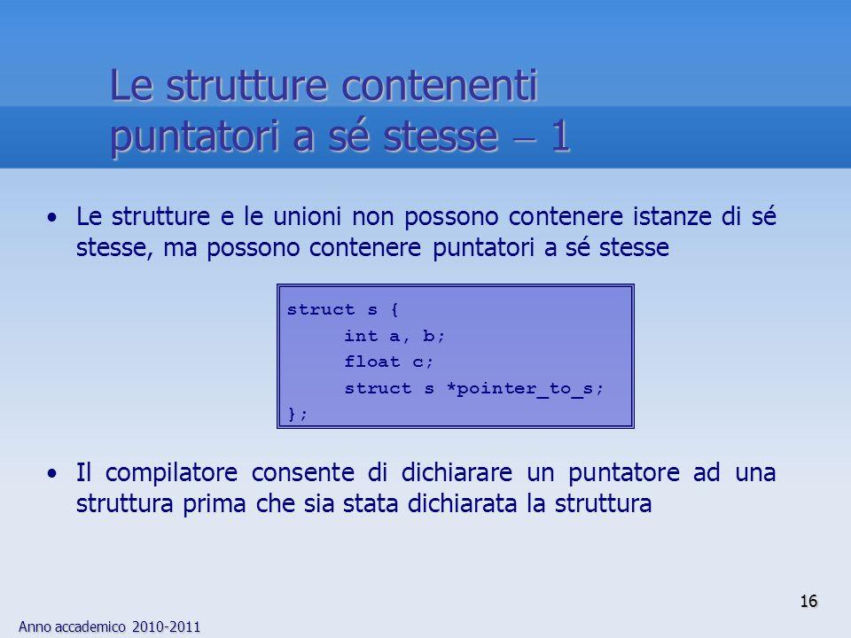 Anno accademico 2010-2011 Le strutture e le unioni non possono contenere istanze di sé stesse, ma possono contenere puntatori a sé stesse Il compilatore consente di dichiarare un puntatore ad una struttura prima che sia stata dichiarata la struttura struct s { int a, b; float c; struct s *pointer_to_s; }; 16 Le strutture contenenti puntatori a sé stesse 1