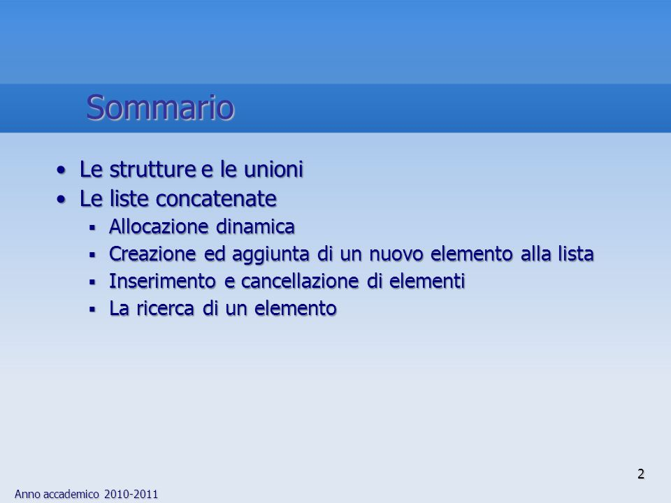 Anno accademico 2010-2011 2 Sommario Le strutture e le unioniLe strutture e le unioni Le liste concatenateLe liste concatenate Allocazione dinamica Al