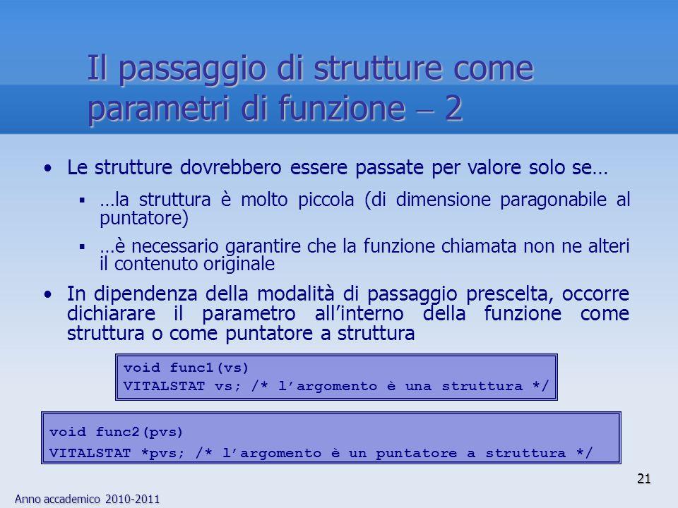 Anno accademico 2010-2011 21 Il passaggio di strutture come parametri di funzione 2 Le strutture dovrebbero essere passate per valore solo se… …la struttura è molto piccola (di dimensione paragonabile al puntatore) …è necessario garantire che la funzione chiamata non ne alteri il contenuto originale In dipendenza della modalità di passaggio prescelta, occorre dichiarare il parametro allinterno della funzione come struttura o come puntatore a struttura void func2(pvs) VITALSTAT *pvs; /* largomento è un puntatore a struttura */ void func1(vs) VITALSTAT vs; /* largomento è una struttura */