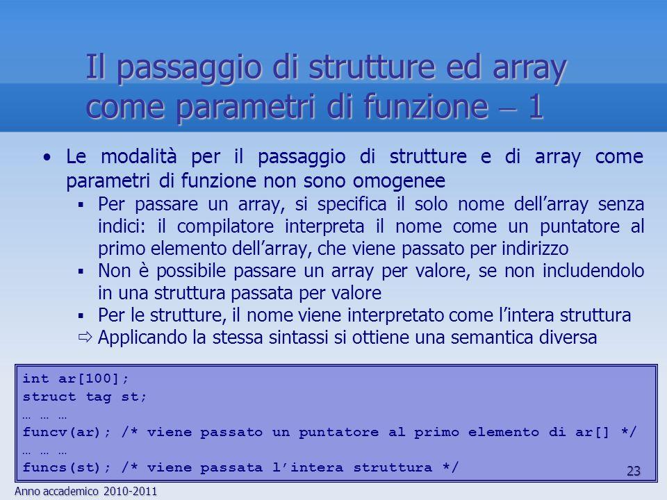 Anno accademico 2010-2011 23 Il passaggio di strutture ed array come parametri di funzione 1 Le modalità per il passaggio di strutture e di array come parametri di funzione non sono omogenee Per passare un array, si specifica il solo nome dellarray senza indici: il compilatore interpreta il nome come un puntatore al primo elemento dellarray, che viene passato per indirizzo Non è possibile passare un array per valore, se non includendolo in una struttura passata per valore Per le strutture, il nome viene interpretato come lintera struttura Applicando la stessa sintassi si ottiene una semantica diversa int ar[100]; struct tag st; … … … funcv(ar); /* viene passato un puntatore al primo elemento di ar[] */ … … … funcs(st); /* viene passata lintera struttura */