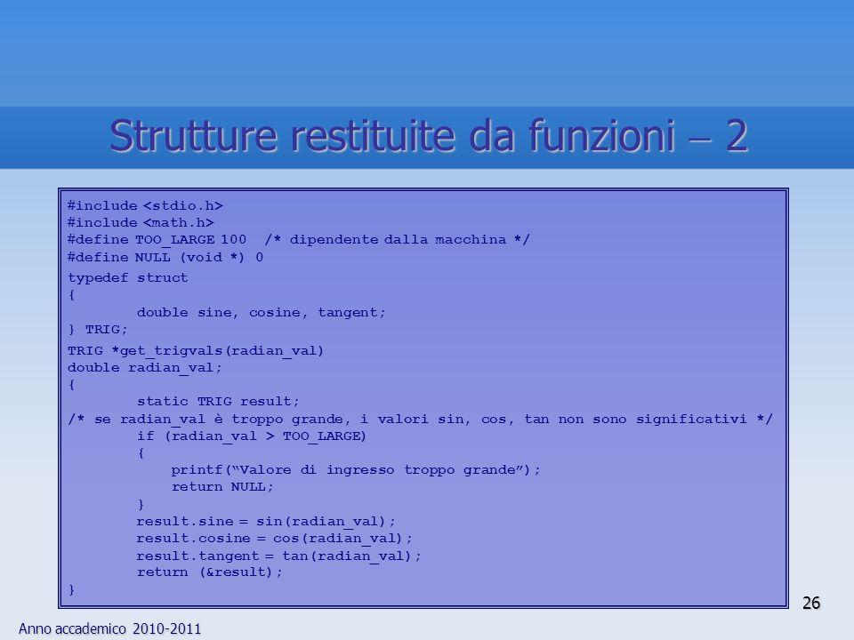 Anno accademico 2010-2011 26 Strutture restituite da funzioni 2 include define TOO_LARGE 100 /* dipendente dalla macchina */ define NULL (void *) 0 typedef struct { double sine, cosine, tangent; } TRIG; TRIG *get_trigvals(radian_val) double radian_val; { static TRIG result; /* se radian_val è troppo grande, i valori sin, cos, tan non sono significativi */ if (radian_val > TOO_LARGE) { printf(Valore di ingresso troppo grande); return NULL; } result.sine sin(radian_val); result.cosine cos(radian_val); result.tangent tan(radian_val); return (&result); }
