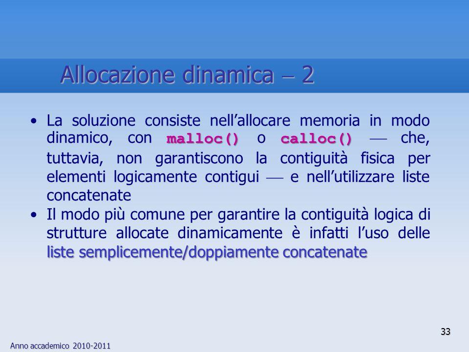 Anno accademico 2010-2011 33 Allocazione dinamica 2 malloc() calloc()La soluzione consiste nellallocare memoria in modo dinamico, con malloc() o callo