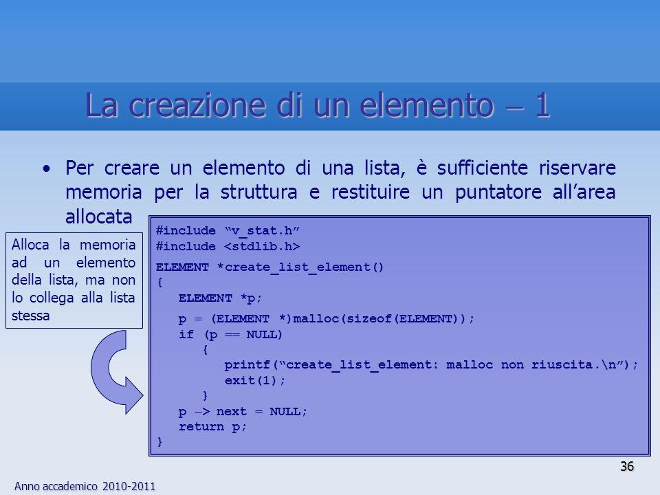 Anno accademico 2010-2011 36 La creazione di un elemento 1 Per creare un elemento di una lista, è sufficiente riservare memoria per la struttura e restituire un puntatore allarea allocata include v_stat.h include ELEMENT *create_list_element() { ELEMENT *p; p (ELEMENT *)malloc(sizeof(ELEMENT)); if (p NULL) { printf(create_list_element: malloc non riuscita.\n); exit(1); } p > next NULL; return p; } Alloca la memoria ad un elemento della lista, ma non lo collega alla lista stessa