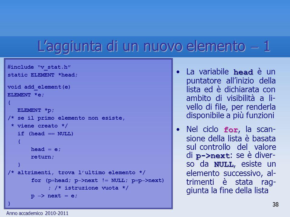 Anno accademico 2010-2011 38 Laggiunta di un nuovo elemento 1 include v_stat.h static ELEMENT *head; void add_element(e) ELEMENT *e; { ELEMENT *p; /* se il primo elemento non esiste, * viene creato */ if (head NULL) { head e; return; } /* altrimenti, trova lultimo elemento */ for (p head; p >next .
