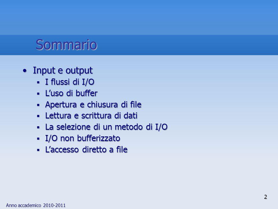 Anno accademico 2010-2011 3 Introduzione La gestione dellI/O su file è uno degli aspetti più complessi dei linguaggi di programmazione, perché strettamente correlato con le particolari modalità di accesso a file ed alle periferiche dettate dal sistema operativo difficoltà nella progettazione di servizi di I/O portabili bufferizzatoStoricamente, lapposita libreria di run time del C e la libreria di I/O di UNIX erano parzialmente sovrapposte: tuttavia, la libreria C tratta lI/O bufferizzato, contrariamente alla libreria UNIX Le funzioni ANSI di I/O sono tutte bufferizzate (con possibilità di modifica della dimensione del buffer) Le funzioni ANSI di I/O operano inoltre una distinzione tra accesso a file in modalità binaria o testuale; in ambiente UNIX la distinzione è poco significativa poiché UNIX tratta file binari e file di testo alla stessa stregua come sequenze di byte (in altri sistemi operativi, tale distinzione è invece importante)