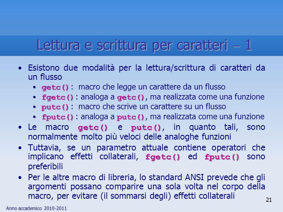 Anno accademico 2010-2011 21 Lettura e scrittura per caratteri 1 Esistono due modalità per la lettura/scrittura di caratteri da un flusso getc() getc() : macro che legge un carattere da un flusso fgetc() getc() fgetc() : analoga a getc(), ma realizzata come una funzione putc() putc() : macro che scrive un carattere su un flusso fputc() putc() fputc() : analoga a putc(), ma realizzata come una funzione getc() putc()Le macro getc() e putc(), in quanto tali, sono normalmente molto più veloci delle analoghe funzioni fgetc() fputc()Tuttavia, se un parametro attuale contiene operatori che implicano effetti collaterali, fgetc() ed fputc() sono preferibili Per le altre macro di libreria, lo standard ANSI prevede che gli argomenti possano comparire una sola volta nel corpo della macro, per evitare (il sommarsi degli) effetti collaterali