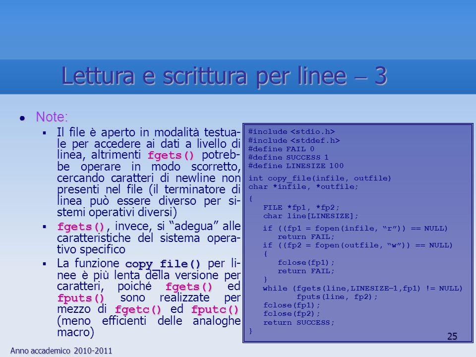 Anno accademico 2010-2011 25 Lettura e scrittura per linee 3 Note: Note: fgets() Il file è aperto in modalit à testua- le per accedere ai dati a livello di linea, altrimenti fgets() potreb- be operare in modo scorretto, cercando caratteri di newline non presenti nel file (il terminatore di linea può essere diverso per si- stemi operativi diversi) fgets() fgets(), invece, si adegua alle caratteristiche del sistema opera- tivo specifico copy_file() fgets() fputs() fgetc() fputc() La funzione copy_file() per li- nee è pi ù lenta della versione per caratteri, poich é fgets() ed fputs() sono realizzate per mezzo di fgetc() ed fputc() (meno efficienti delle analoghe macro) include define FAIL 0 define SUCCESS 1 define LINESIZE 100 int copy_file(infile, outfile) char *infile, *outfile; { FILE *fp1, *fp2; char line[LINESIZE]; if ((fp1 fopen(infile, r)) NULL) return FAIL; if ((fp2 fopen(outfile, w)) NULL) { fclose(fp1); return FAIL; } while (fgets(line,LINESIZE 1,fp1) .