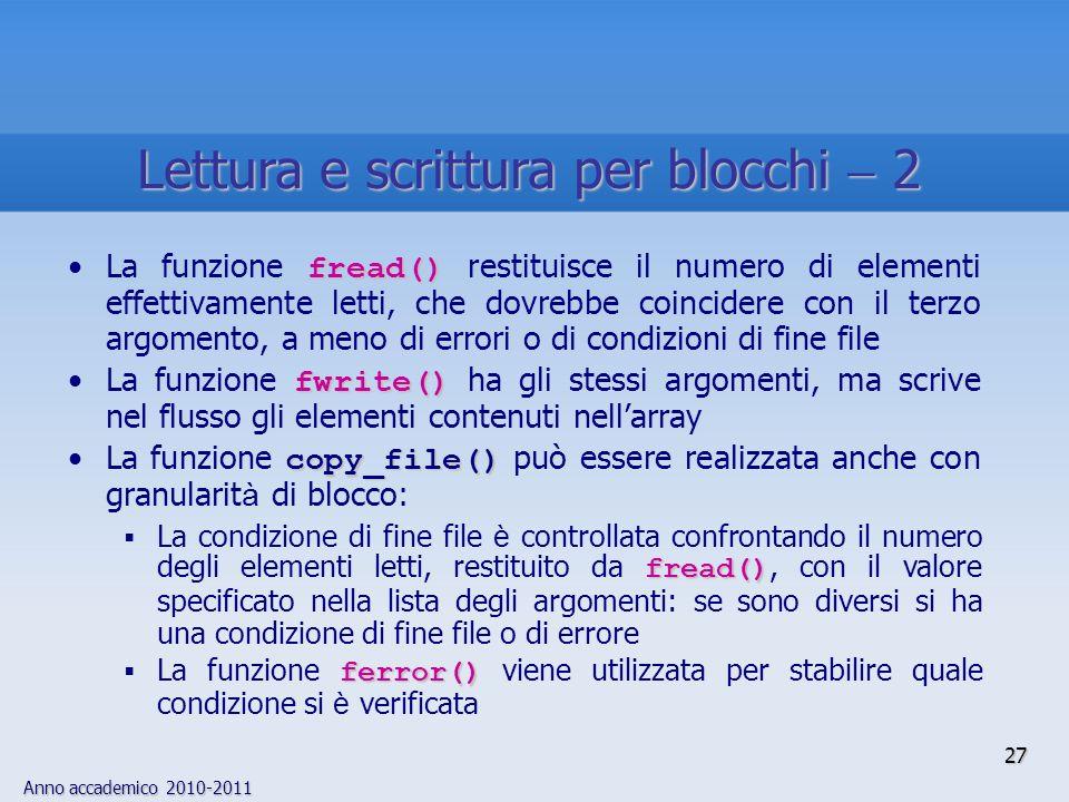 Anno accademico 2010-2011 27 Lettura e scrittura per blocchi 2 fread()La funzione fread() restituisce il numero di elementi effettivamente letti, che dovrebbe coincidere con il terzo argomento, a meno di errori o di condizioni di fine file fwrite()La funzione fwrite() ha gli stessi argomenti, ma scrive nel flusso gli elementi contenuti nellarray copy_file()La funzione copy_file() può essere realizzata anche con granularit à di blocco: fread() La condizione di fine file è controllata confrontando il numero degli elementi letti, restituito da fread(), con il valore specificato nella lista degli argomenti: se sono diversi si ha una condizione di fine file o di errore ferror() La funzione ferror() viene utilizzata per stabilire quale condizione si è verificata