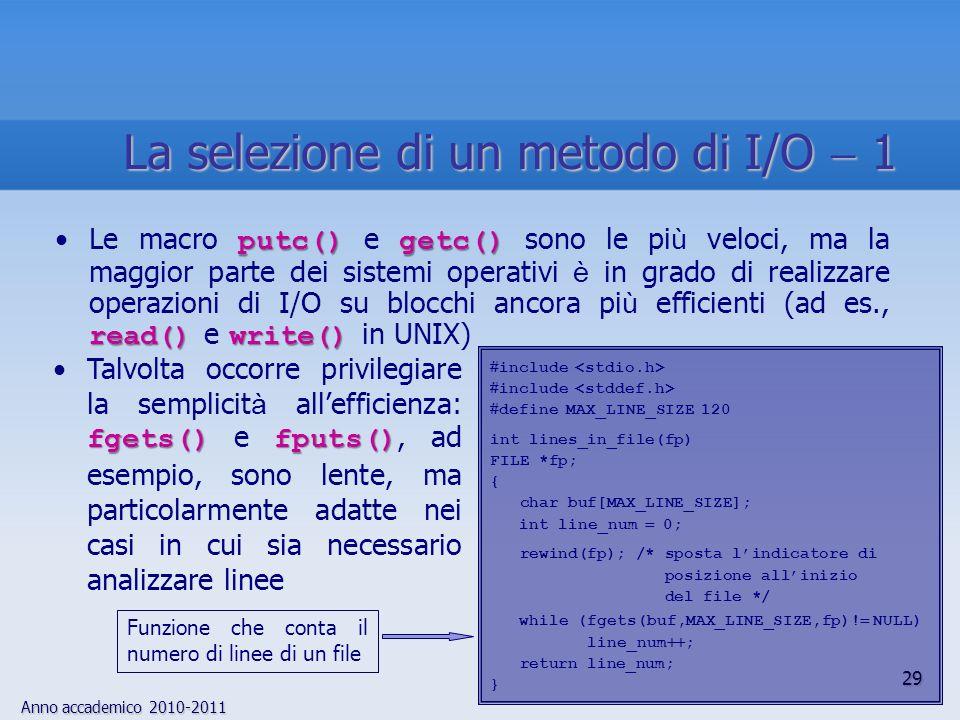 Anno accademico 2010-2011 29 La selezione di un metodo di I/O 1 putc()getc() read() write()Le macro putc() e getc() sono le pi ù veloci, ma la maggior parte dei sistemi operativi è in grado di realizzare operazioni di I/O su blocchi ancora pi ù efficienti (ad es., read() e write() in UNIX) fgets() fputs()Talvolta occorre privilegiare la semplicit à allefficienza: fgets() e fputs(), ad esempio, sono lente, ma particolarmente adatte nei casi in cui sia necessario analizzare linee Funzione che conta il numero di linee di un file include define MAX_LINE_SIZE 120 int lines_in_file(fp) FILE *fp; { char buf[MAX_LINE_SIZE]; int line_num 0; rewind(fp); /* sposta lindicatore di posizione allinizio del file */ while (fgets(buf,MAX_LINE_SIZE,fp).