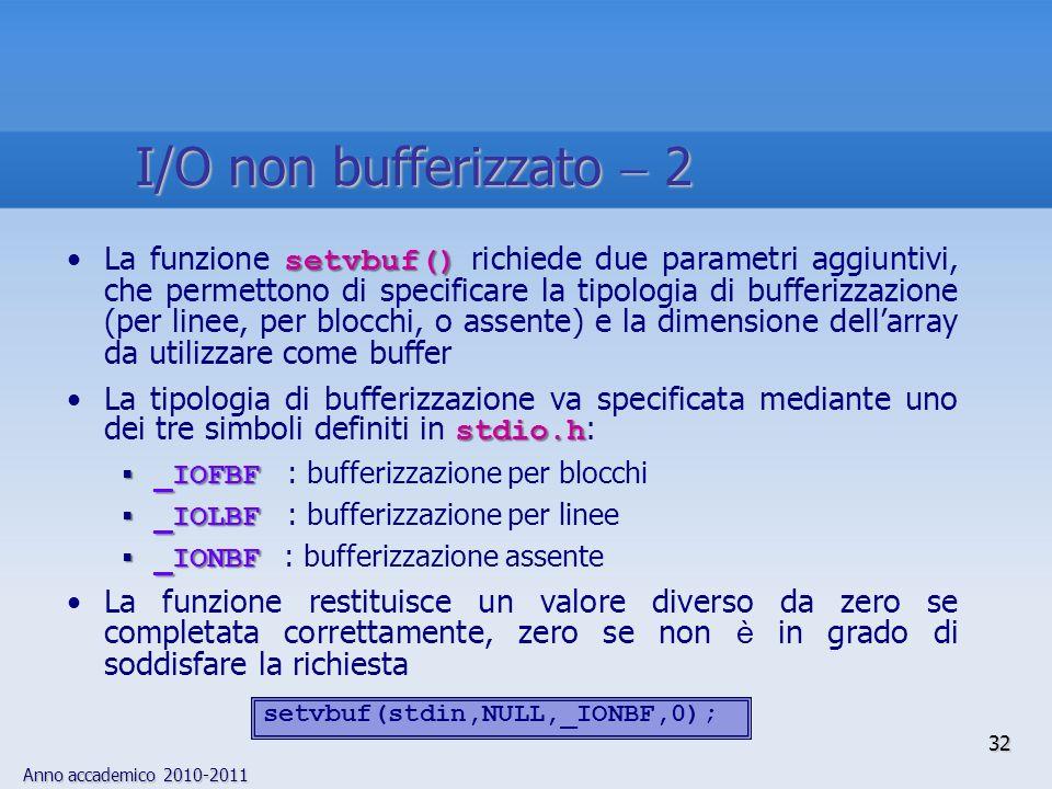 Anno accademico 2010-2011 32 I/O non bufferizzato 2 setvbuf()La funzione setvbuf() richiede due parametri aggiuntivi, che permettono di specificare la tipologia di bufferizzazione (per linee, per blocchi, o assente) e la dimensione dellarray da utilizzare come buffer stdio.hLa tipologia di bufferizzazione va specificata mediante uno dei tre simboli definiti in stdio.h : _IOFBF _IOFBF : bufferizzazione per blocchi _IOLBF _IOLBF : bufferizzazione per linee _IONBF _IONBF : bufferizzazione assente La funzione restituisce un valore diverso da zero se completata correttamente, zero se non è in grado di soddisfare la richiesta setvbuf(stdin,NULL,_IONBF,0);