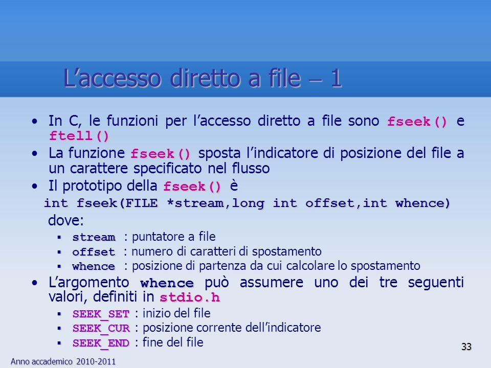 Anno accademico 2010-2011 33 Laccesso diretto a file 1 fseek() ftell()In C, le funzioni per laccesso diretto a file sono fseek() e ftell() fseek()La funzione fseek() sposta lindicatore di posizione del file a un carattere specificato nel flusso fseek()Il prototipo della fseek() è int fseek(FILE *stream,long int offset,int whence) dove: stream stream : puntatore a file offset offset : numero di caratteri di spostamento whence whence : posizione di partenza da cui calcolare lo spostamento whence stdio.hLargomento whence può assumere uno dei tre seguenti valori, definiti in stdio.h SEEK_SET SEEK_SET : inizio del file SEEK_CUR SEEK_CUR : posizione corrente dellindicatore SEEK_END SEEK_END : fine del file