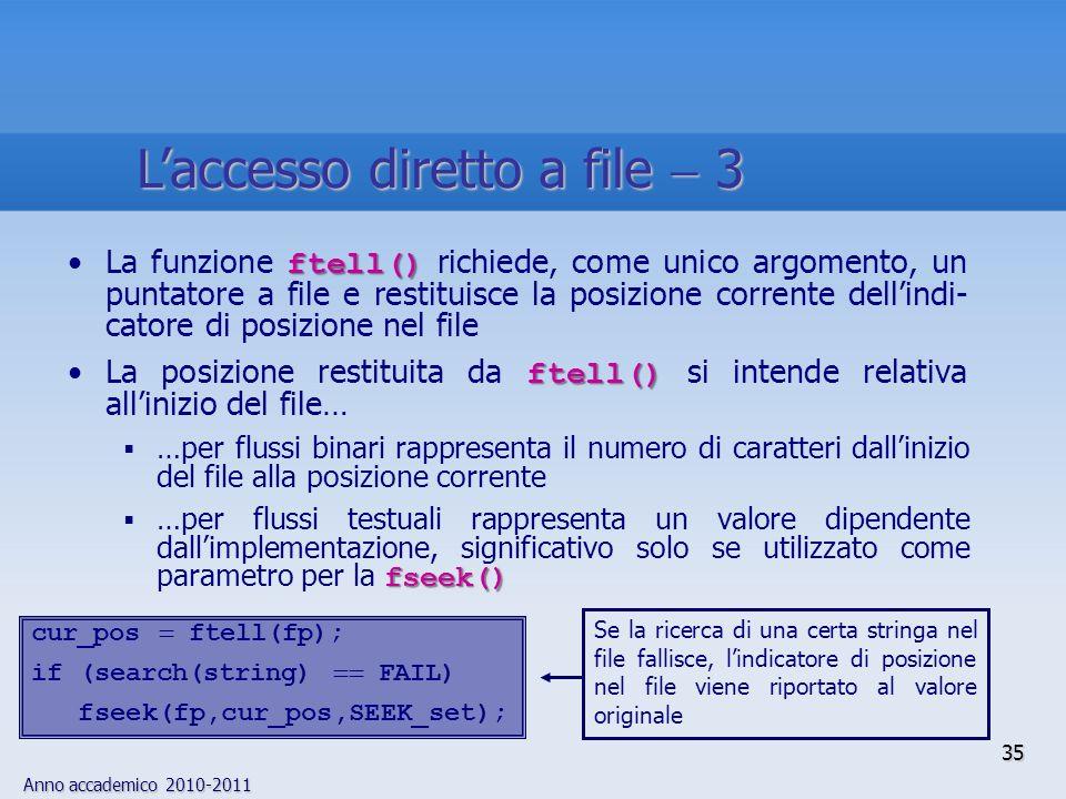 Anno accademico 2010-2011 35 Laccesso diretto a file 3 ftell()La funzione ftell() richiede, come unico argomento, un puntatore a file e restituisce la posizione corrente dellindi- catore di posizione nel file ftell()La posizione restituita da ftell() si intende relativa allinizio del file… …per flussi binari rappresenta il numero di caratteri dallinizio del file alla posizione corrente fseek() …per flussi testuali rappresenta un valore dipendente dallimplementazione, significativo solo se utilizzato come parametro per la fseek() cur_pos ftell(fp); if (search(string) FAIL) fseek(fp,cur_pos,SEEK_set); Se la ricerca di una certa stringa nel file fallisce, lindicatore di posizione nel file viene riportato al valore originale