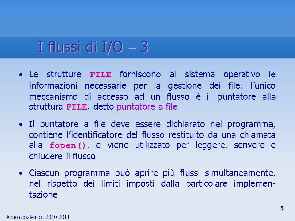 Anno accademico 2010-2011 6 I flussi di I/O 3 FILE FILE puntatore a fileLe strutture FILE forniscono al sistema operativo le informazioni necessarie per la gestione dei file: lunico meccanismo di accesso ad un flusso è il puntatore alla struttura FILE, detto puntatore a file fopen()Il puntatore a file deve essere dichiarato nel programma, contiene lidentificatore del flusso restituito da una chiamata alla fopen(), e viene utilizzato per leggere, scrivere e chiudere il flusso Ciascun programma può aprire pi ù flussi simultaneamente, nel rispetto dei limiti imposti dalla particolare implemen- tazione