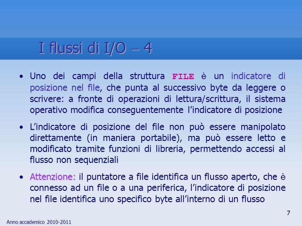 Anno accademico 2010-2011 8 I flussi standard flussi standard stdinstdoutstderrEsistono tre flussi standard, che vengono aperti automati- camente per ogni programma: stdin, stdout, stderr I flussi standard sono connessi al terminale, per default, ma molti sistemi operativi ne permettono la redirezione (ad es., è possibile inviare messaggi di errore ad un file per effettuare diagnostica) printf() scanf() stdinstdout freopen()Le funzioni printf() e scanf() utilizzano i flussi standard di I/O; possono essere utilizzate anche per fare I/O su/da file, ridirigendo stdin e stdout a file per mezzo della funzione freopen() fprintf() fscanf()Tuttavia, esistono le funzioni di libreria apposite, fprintf() e fscanf(), che permettono di specificare il flusso su cui operare