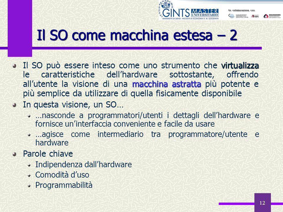 12 Il SO come macchina estesa – 2 virtualizza macchina astratta Il SO può essere inteso come uno strumento che virtualizza le caratteristiche dellhard