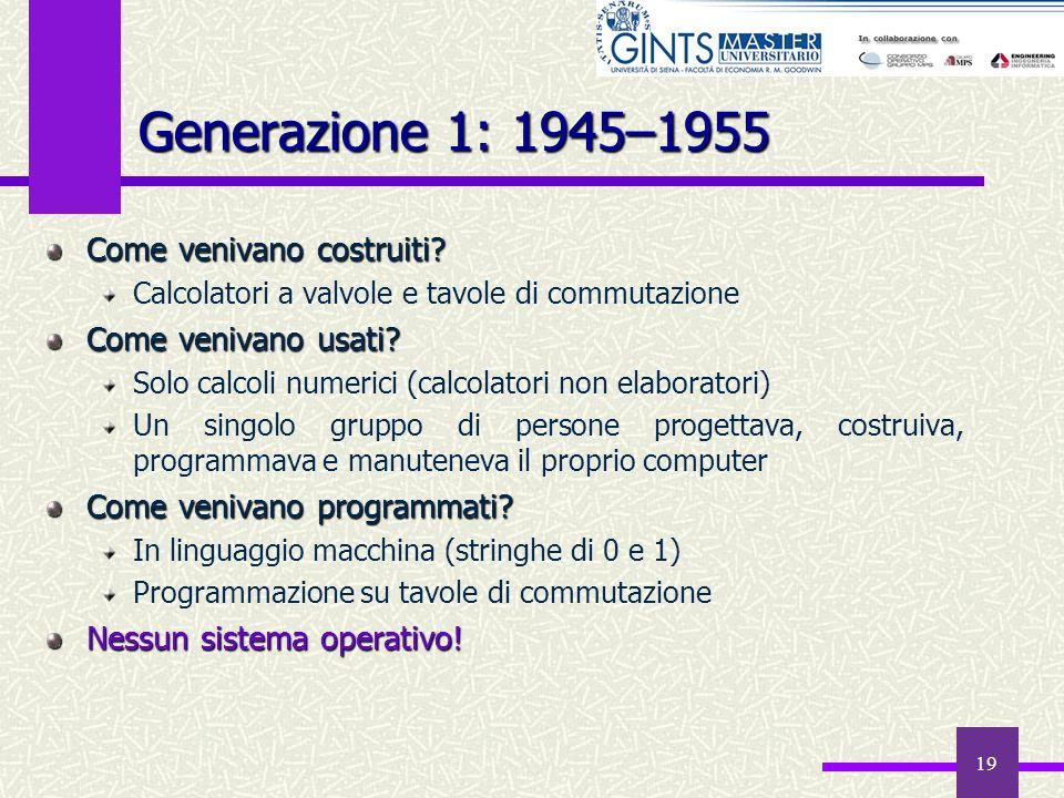19 Generazione 1: 1945–1955 Come venivano costruiti? Calcolatori a valvole e tavole di commutazione Come venivano usati? Solo calcoli numerici (calcol