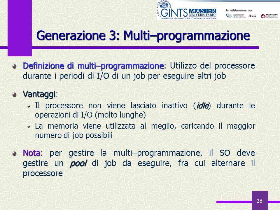 26 Generazione 3: Multi–programmazione Definizionedi multi–programmazione Definizione di multi–programmazione: Utilizzo del processore durante i perio