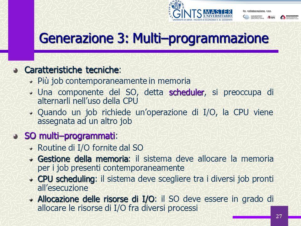 27 Generazione 3: Multi–programmazione Caratteristiche tecniche Caratteristiche tecniche: Più job contemporaneamente in memoria scheduler Una componen