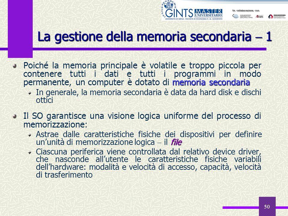 50 La gestione della memoria secondaria 1 memoria secondaria Poiché la memoria principale è volatile e troppo piccola per contenere tutti i dati e tut