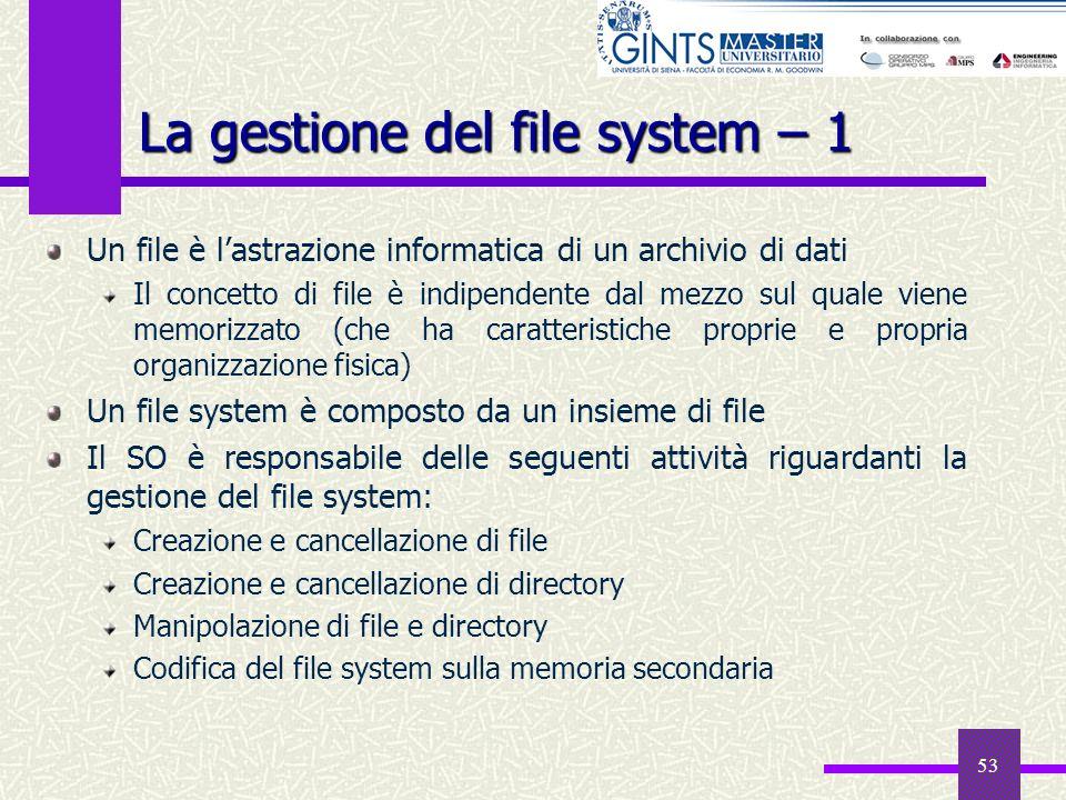 53 La gestione del file system – 1 Un file è lastrazione informatica di un archivio di dati Il concetto di file è indipendente dal mezzo sul quale vie