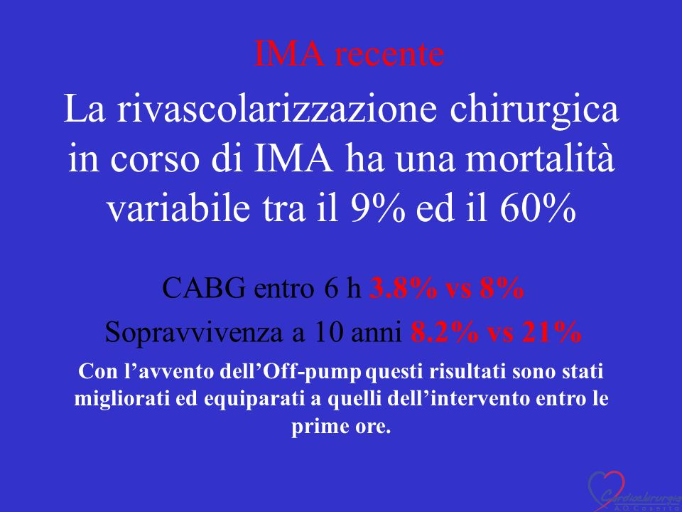 La rivascolarizzazione chirurgica in corso di IMA ha una mortalità variabile tra il 9% ed il 60% CABG entro 6 h 3.8% vs 8% Sopravvivenza a 10 anni 8.2% vs 21% Con lavvento dellOff-pump questi risultati sono stati migliorati ed equiparati a quelli dellintervento entro le prime ore.
