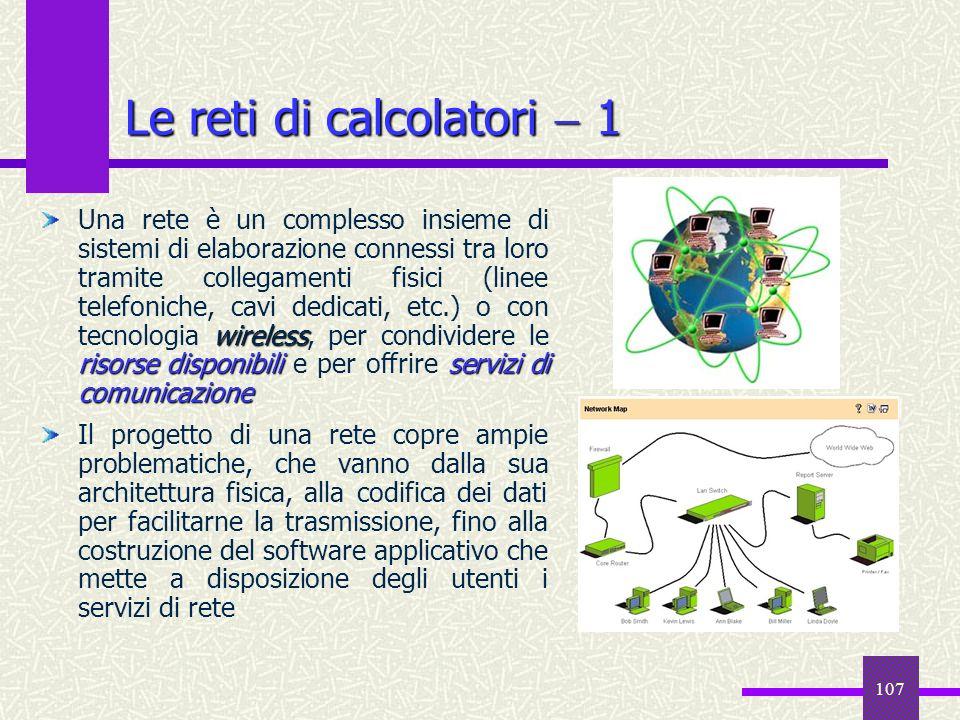 107 Le reti di calcolatori 1 wireless risorse disponibiliservizi di comunicazione Una rete è un complesso insieme di sistemi di elaborazione connessi