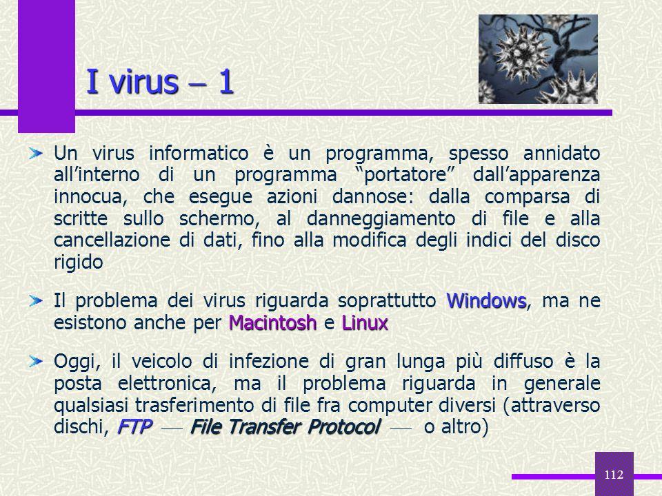 112 I virus 1 Un virus informatico è un programma, spesso annidato allinterno di un programma portatore dallapparenza innocua, che esegue azioni danno