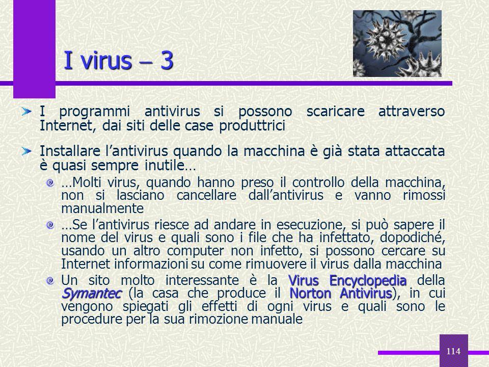 114 I virus 3 I programmi antivirus si possono scaricare attraverso Internet, dai siti delle case produttrici Installare lantivirus quando la macchina