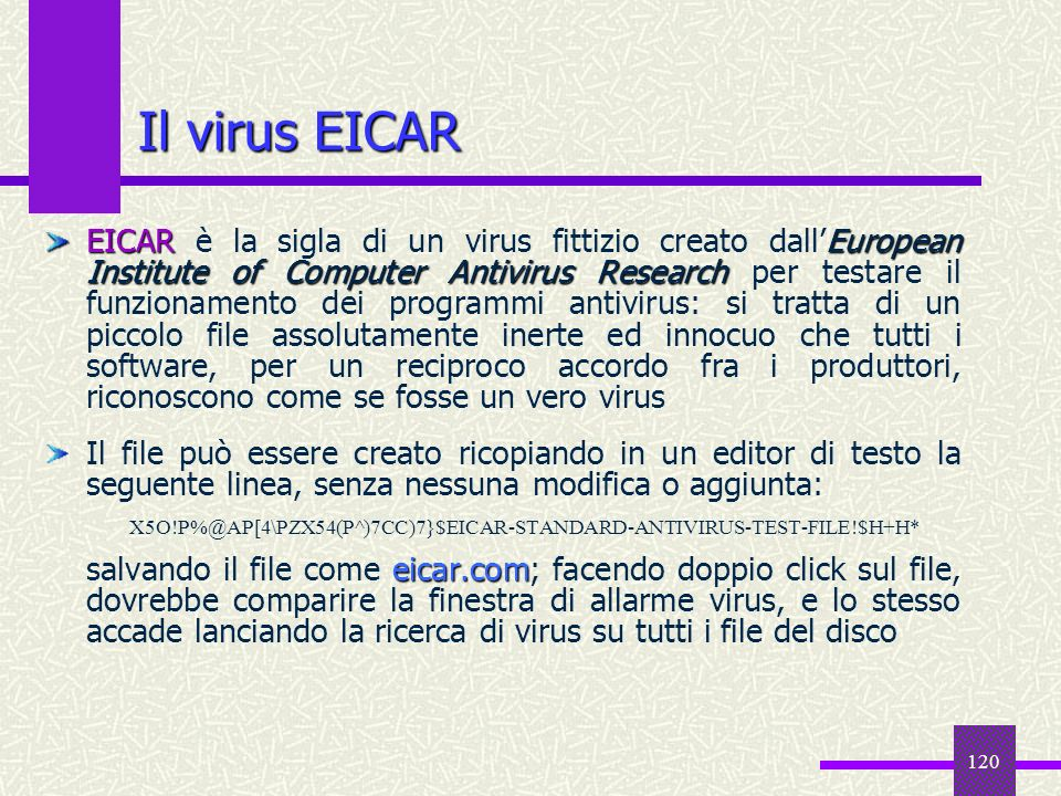 120 Il virus EICAR EICAREuropean Institute of Computer Antivirus Research EICAR è la sigla di un virus fittizio creato dallEuropean Institute of Compu