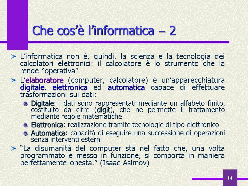 14 Che cosè linformatica 2 Linformatica non è, quindi, la scienza e la tecnologia dei calcolatori elettronici: il calcolatore è lo strumento che la re