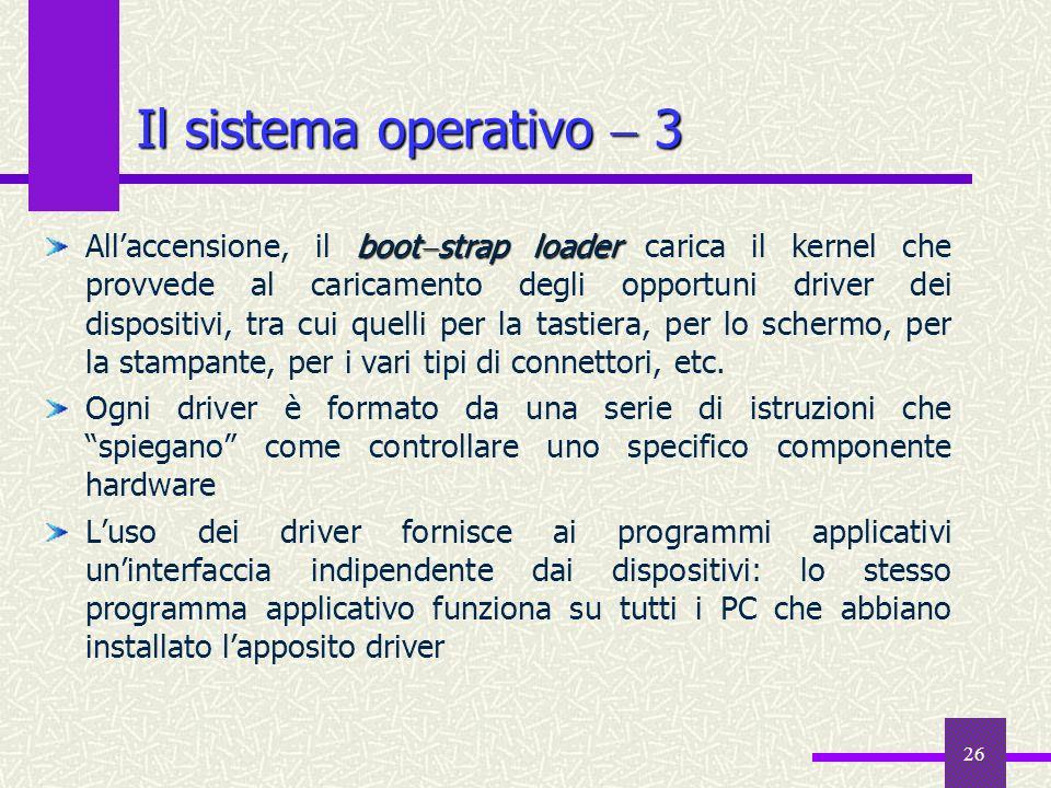 26 Il sistema operativo 3 boot strap loader Allaccensione, il boot strap loader carica il kernel che provvede al caricamento degli opportuni driver de
