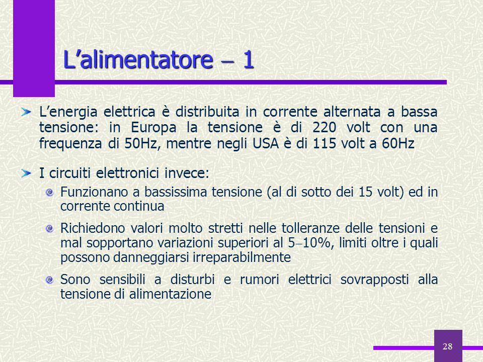 28 Lalimentatore 1 Lenergia elettrica è distribuita in corrente alternata a bassa tensione: in Europa la tensione è di 220 volt con una frequenza di 5