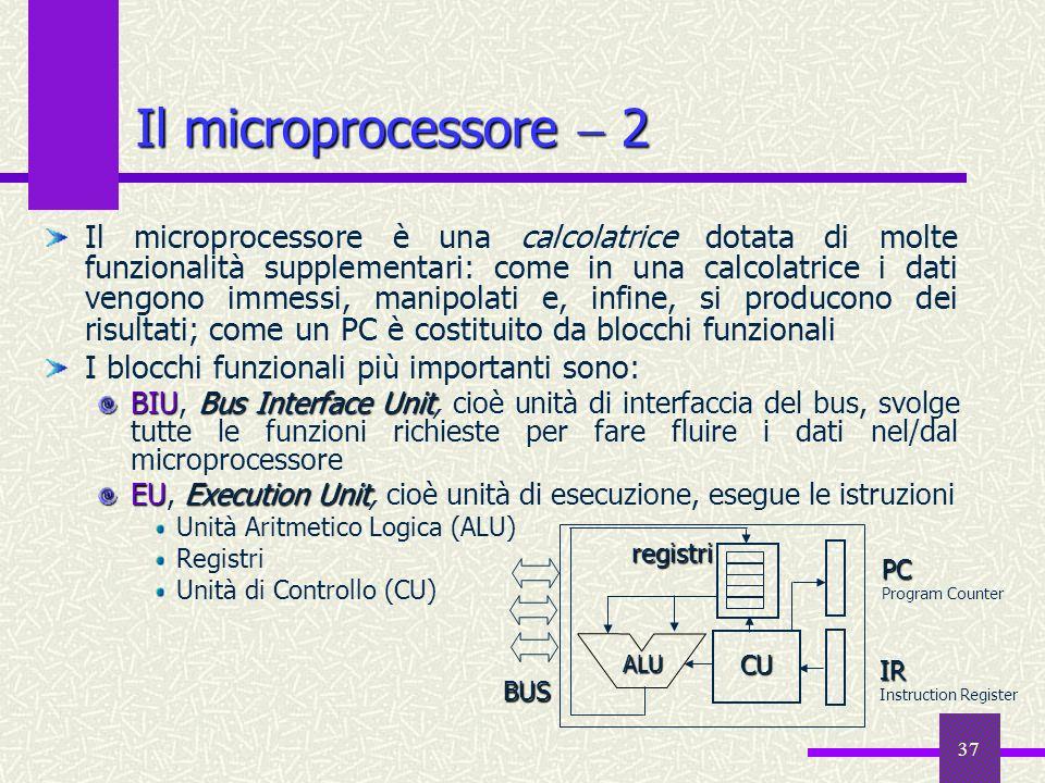 37 Il microprocessore 2 Il microprocessore è una calcolatrice dotata di molte funzionalità supplementari: come in una calcolatrice i dati vengono imme