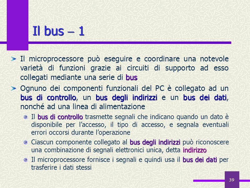 39 Il bus 1 bus Il microprocessore può eseguire e coordinare una notevole varietà di funzioni grazie ai circuiti di supporto ad esso collegati mediant