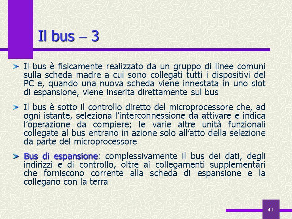 41 Il bus 3 Il bus è fisicamente realizzato da un gruppo di linee comuni sulla scheda madre a cui sono collegati tutti i dispositivi del PC e, quando