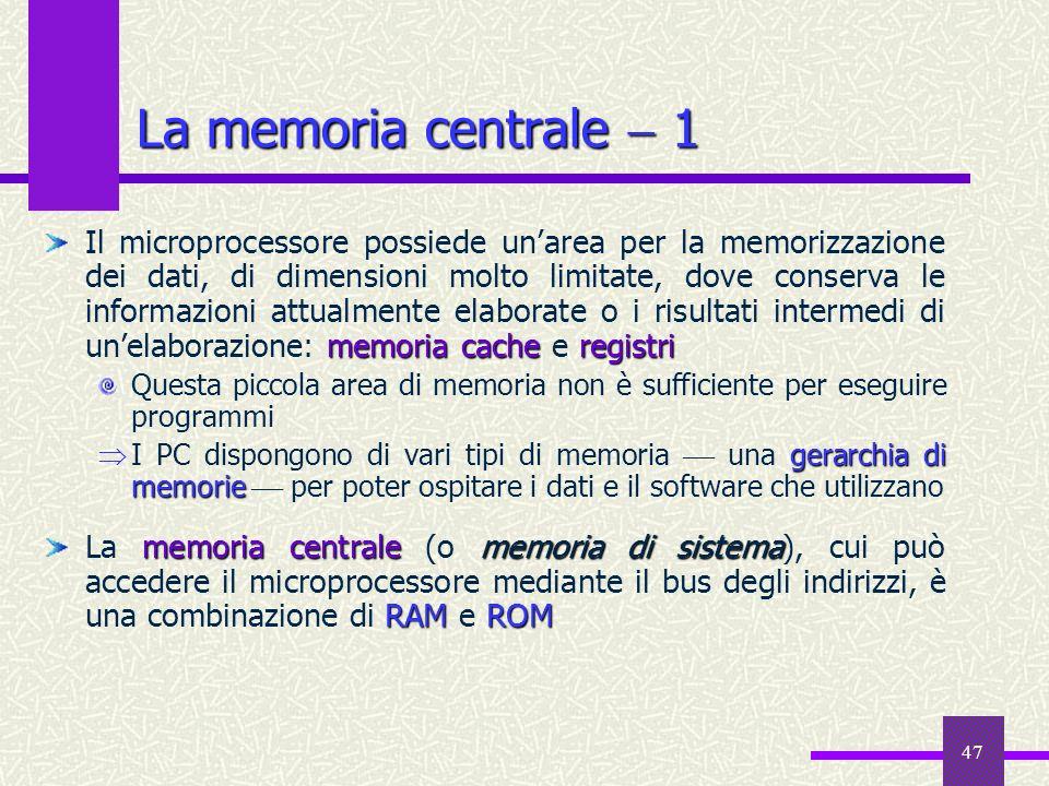 47 La memoria centrale 1 memoria cacheregistri Il microprocessore possiede unarea per la memorizzazione dei dati, di dimensioni molto limitate, dove c