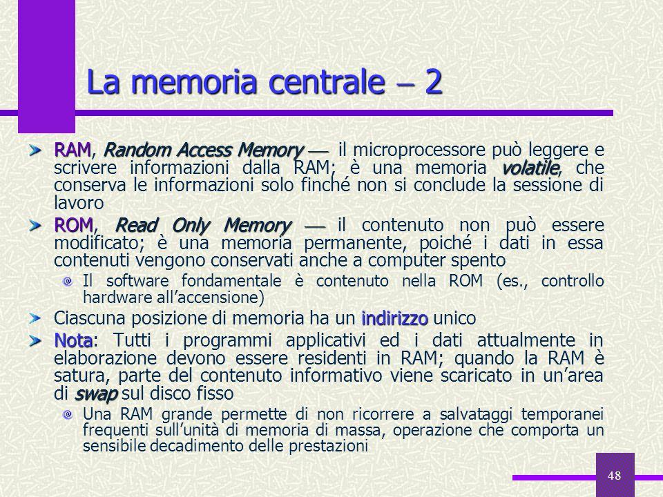 48 La memoria centrale 2 RAMRandom Access Memory volatile RAM, Random Access Memory il microprocessore può leggere e scrivere informazioni dalla RAM;