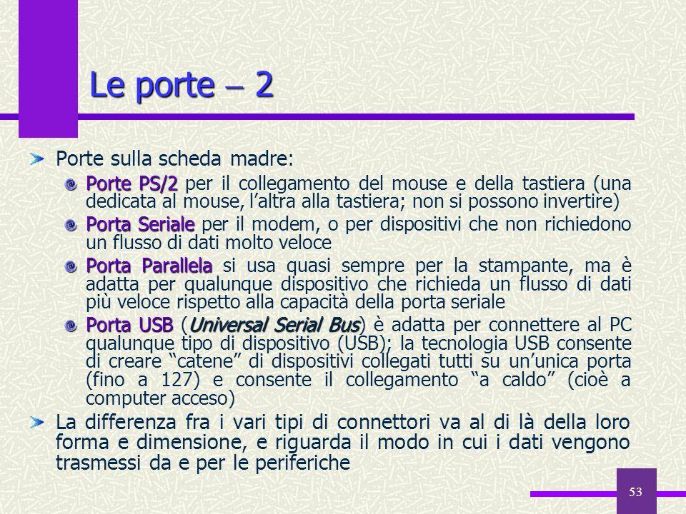 53 Le porte 2 Porte sulla scheda madre: Porte PS/2 Porte PS/2 per il collegamento del mouse e della tastiera (una dedicata al mouse, laltra alla tasti