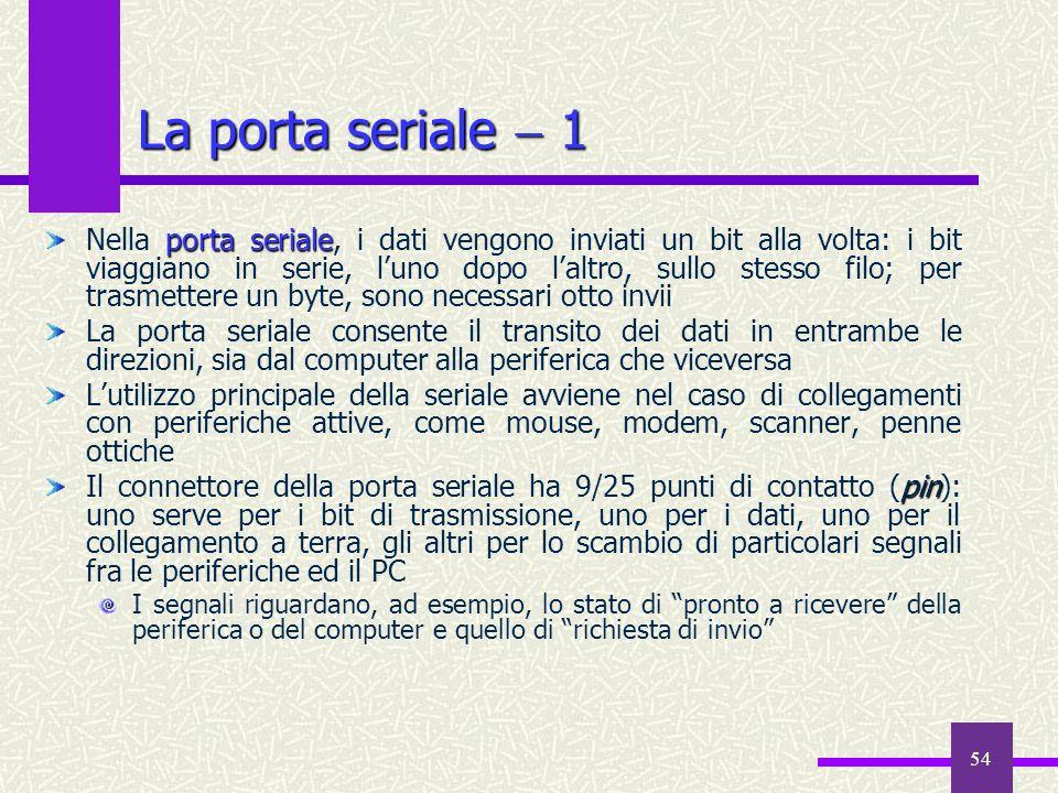 54 La porta seriale 1 porta seriale Nella porta seriale, i dati vengono inviati un bit alla volta: i bit viaggiano in serie, luno dopo laltro, sullo s