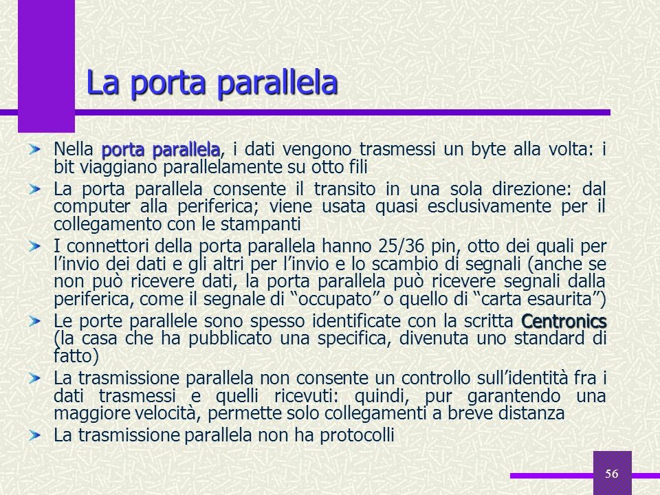 56 La porta parallela porta parallela Nella porta parallela, i dati vengono trasmessi un byte alla volta: i bit viaggiano parallelamente su otto fili