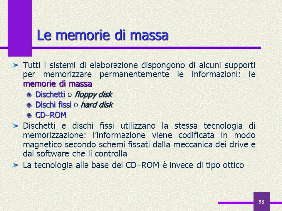 58 Le memorie di massa memorie di massa Tutti i sistemi di elaborazione dispongono di alcuni supporti per memorizzare permanentemente le informazioni: