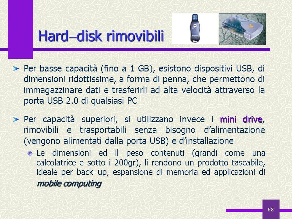68 Hard disk rimovibili Per basse capacità (fino a 1 GB), esistono dispositivi USB, di dimensioni ridottissime, a forma di penna, che permettono di im