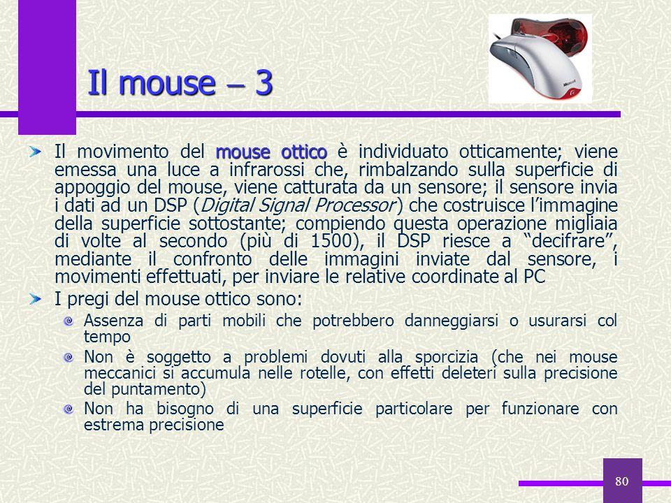 80 Il mouse 3 mouse ottico Il movimento del mouse ottico è individuato otticamente; viene emessa una luce a infrarossi che, rimbalzando sulla superfic