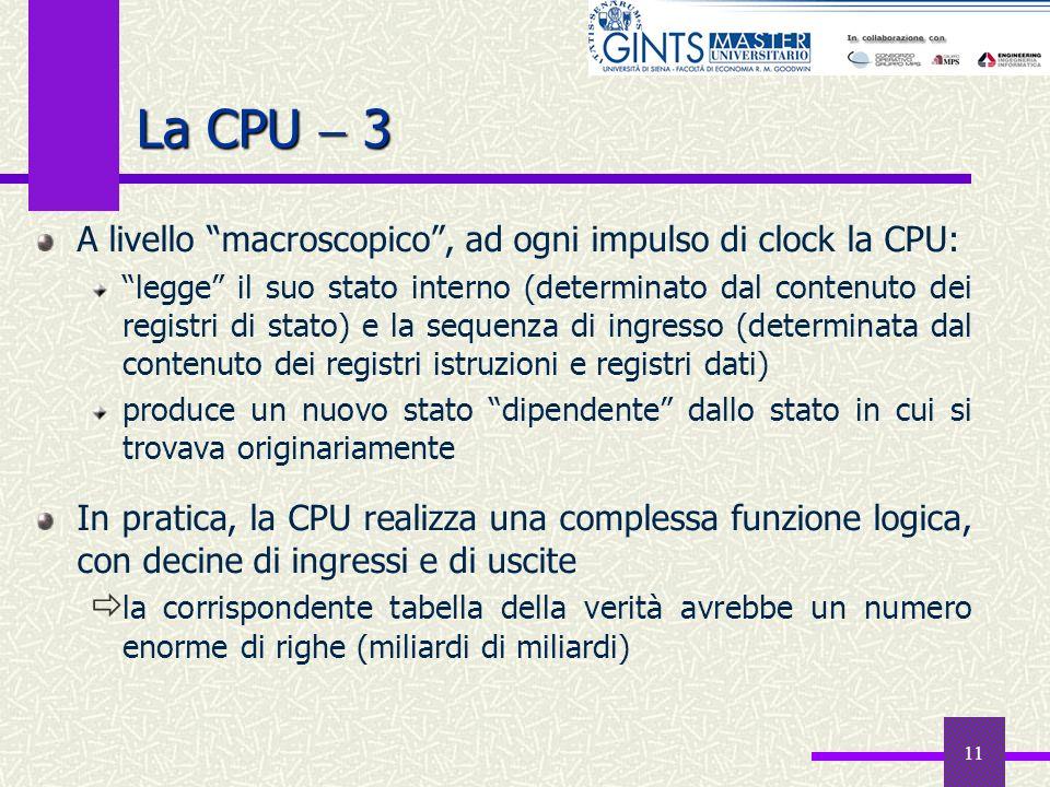 11 La CPU 3 A livello macroscopico, ad ogni impulso di clock la CPU: legge il suo stato interno (determinato dal contenuto dei registri di stato) e la