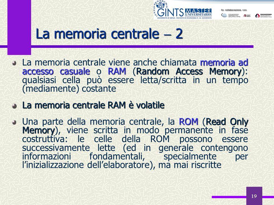 19 La memoria centrale 2 memoria ad accesso casualeRAMRandom Access Memory La memoria centrale viene anche chiamata memoria ad accesso casuale o RAM (