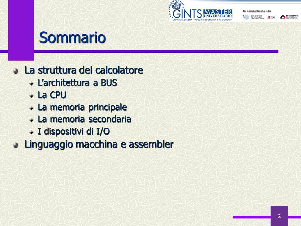2 Sommario La struttura del calcolatore Larchitettura a BUS La CPU La memoria principale La memoria secondaria I dispositivi di I/O Linguaggio macchin