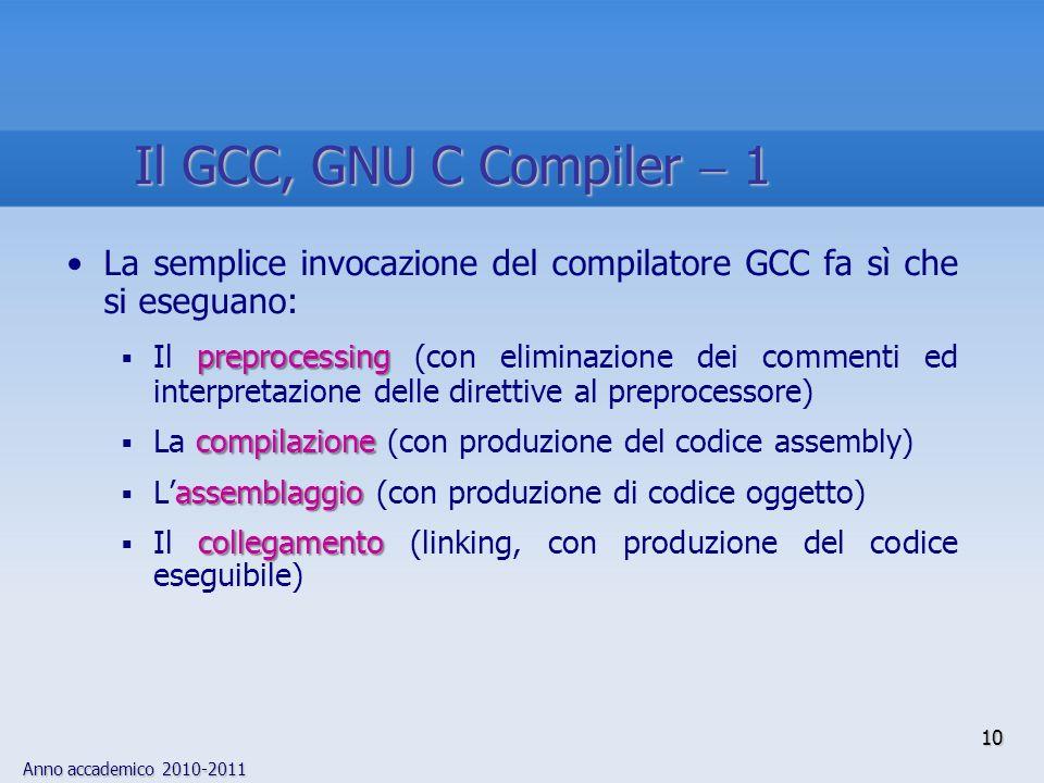 Anno accademico 2010-2011 La semplice invocazione del compilatore GCC fa sì che si eseguano: preprocessing Il preprocessing (con eliminazione dei commenti ed interpretazione delle direttive al preprocessore) compilazione La compilazione (con produzione del codice assembly) assemblaggio Lassemblaggio (con produzione di codice oggetto) collegamento Il collegamento (linking, con produzione del codice eseguibile) 10 Il GCC, GNU C Compiler 1